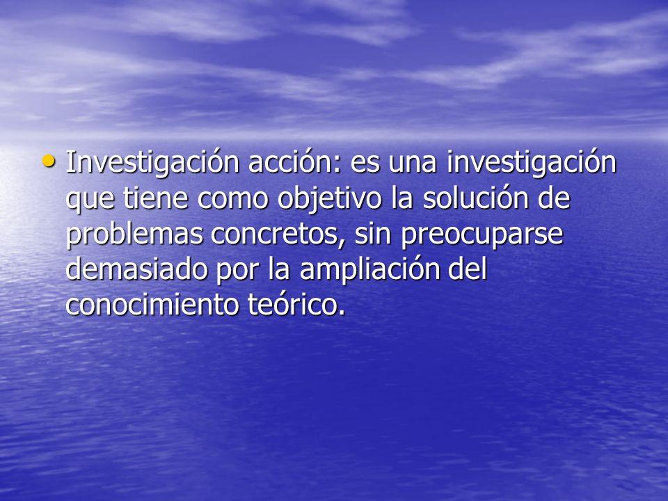 Investigación acción: es una investigación que tiene como objetivo la solución de problemas concretos, sin preocuparse demasiado por la ampliación del conocimiento teórico.