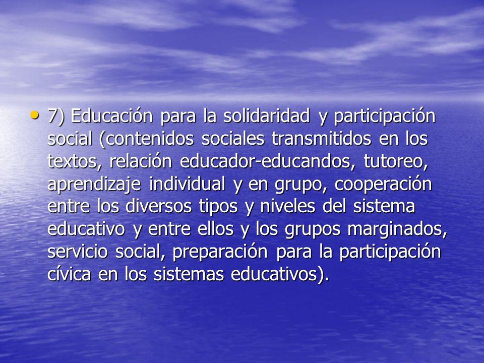 7) Educación para la solidaridad y participación social (contenidos sociales transmitidos en los textos, relación educador-educandos, tutoreo, aprendizaje individual y en grupo, cooperación entre los diversos tipos y niveles del sistema educativo y entre ellos y los grupos marginados, servicio social, preparación para la participación cívica en los sistemas educativos).
