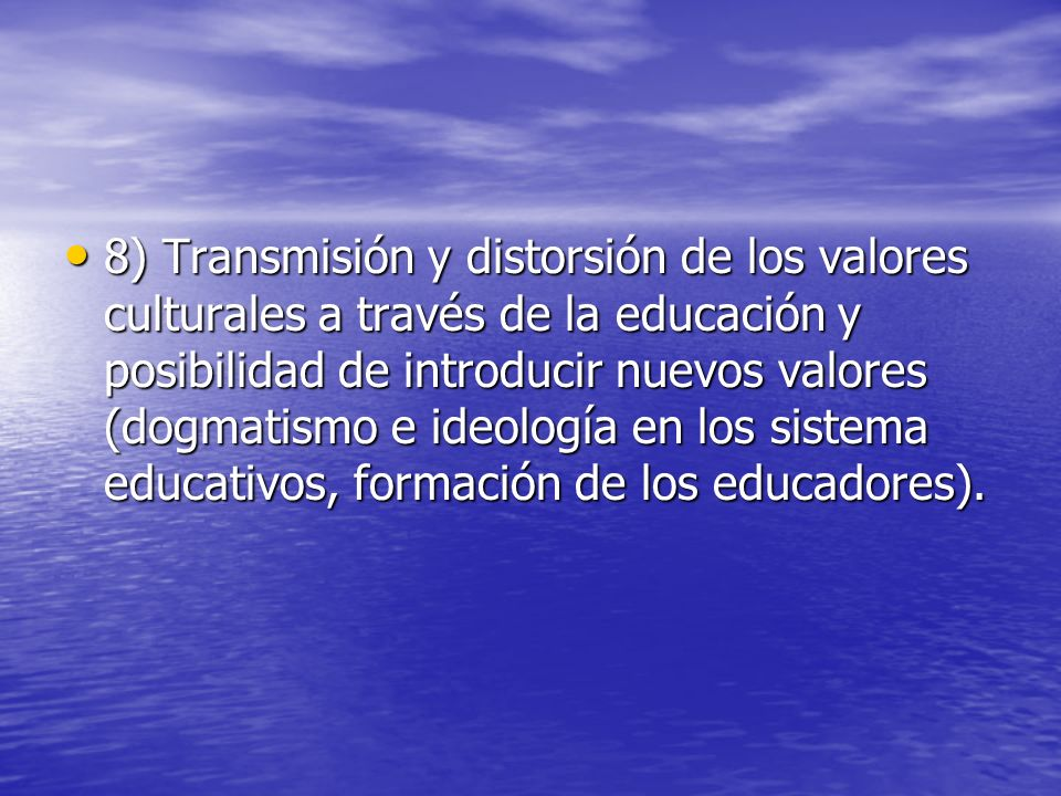 8) Transmisión y distorsión de los valores culturales a través de la educación y posibilidad de introducir nuevos valores (dogmatismo e ideología en los sistema educativos, formación de los educadores).