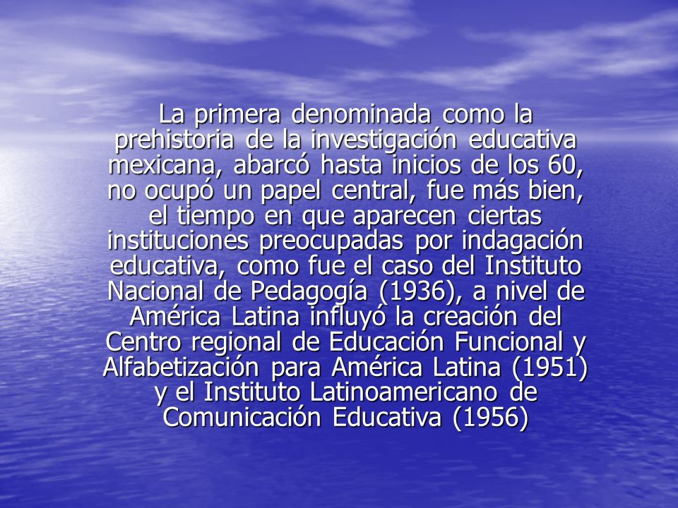 La primera denominada como la prehistoria de la investigación educativa mexicana, abarcó hasta inicios de los 60, no ocupó un papel central, fue más bien, el tiempo en que aparecen ciertas instituciones preocupadas por indagación educativa, como fue el caso del Instituto Nacional de Pedagogía (1936), a nivel de América Latina influyó la creación del Centro regional de Educación Funcional y Alfabetización para América Latina (1951) y el Instituto Latinoamericano de Comunicación Educativa (1956)