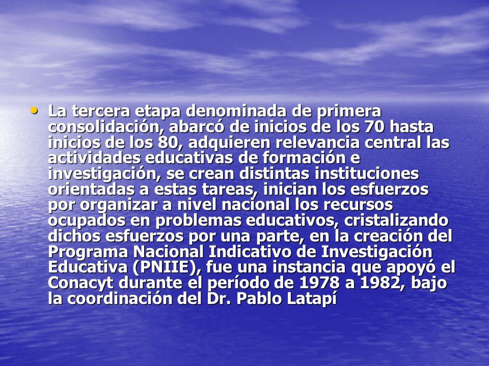 La tercera etapa denominada de primera consolidación, abarcó de inicios de los 70 hasta inicios de los 80, adquieren relevancia central las actividades educativas de formación e investigación, se crean distintas instituciones orientadas a estas tareas, inician los esfuerzos por organizar a nivel nacional los recursos ocupados en problemas educativos, cristalizando dichos esfuerzos por una parte, en la creación del Programa Nacional Indicativo de Investigación Educativa (PNIIE), fue una instancia que apoyó el Conacyt durante el período de 1978 a 1982, bajo la coordinación del Dr.