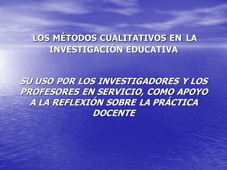 LOS MÉTODOS CUALITATIVOS EN LA INVESTIGACIÓN EDUCATIVA SU USO POR LOS INVESTIGADORES Y LOS PROFESORES EN SERVICIO, COMO APOYO A LA REFLEXIÓN SOBRE LA PRÁCTICA DOCENTE