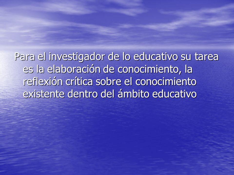 Para el investigador de lo educativo su tarea es la elaboración de conocimiento, la reflexión crítica sobre el conocimiento existente dentro del ámbito educativo