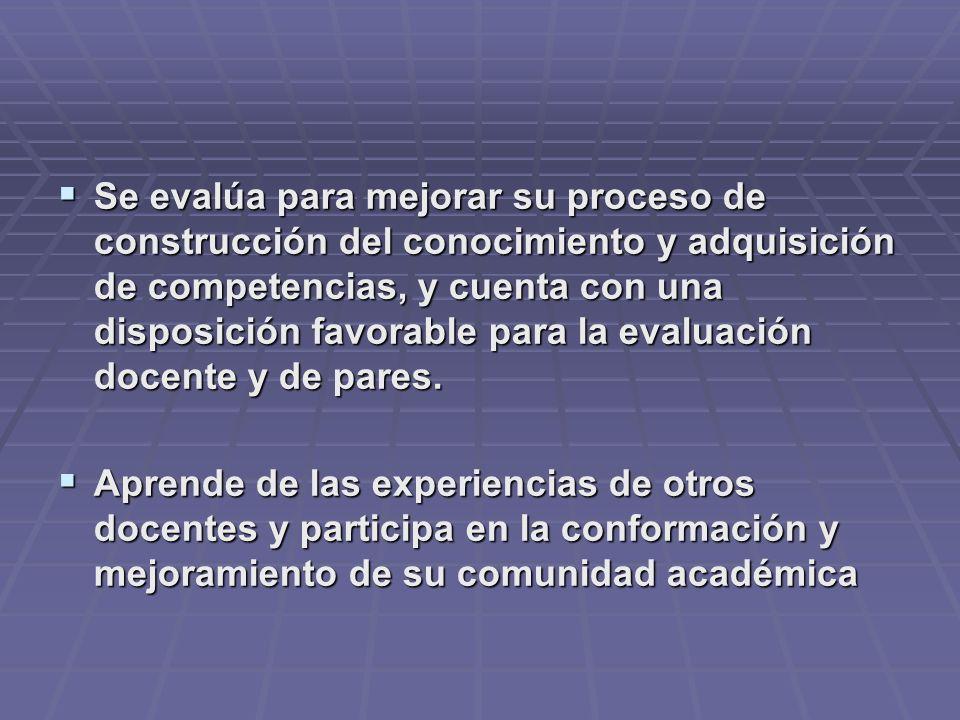 Se evalúa para mejorar su proceso de construcción del conocimiento y adquisición de competencias, y cuenta con una disposición favorable para la evaluación docente y de pares.