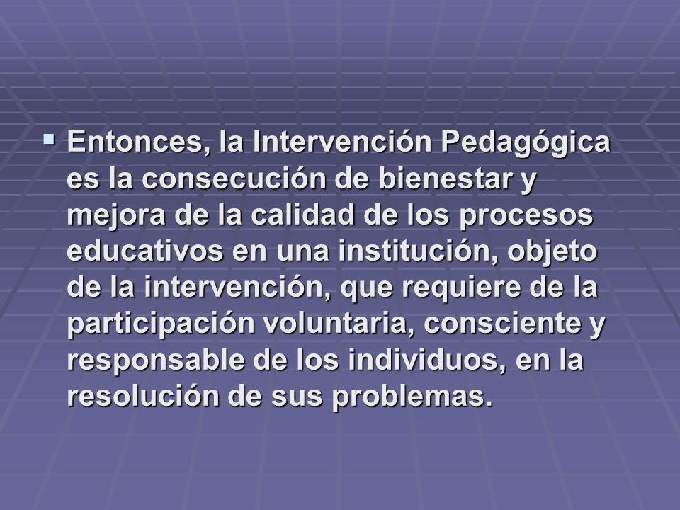 Entonces, la Intervención Pedagógica es la consecución de bienestar y mejora de la calidad de los procesos educativos en una institución, objeto de la intervención, que requiere de la participación voluntaria, consciente y responsable de los individuos, en la resolución de sus problemas.