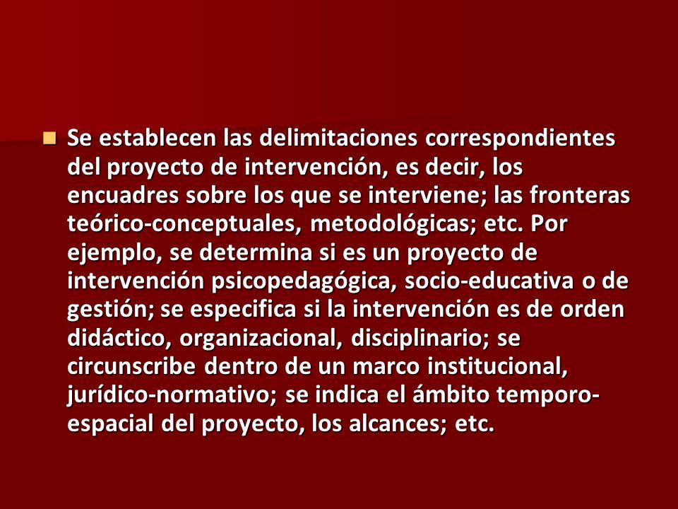 Se establecen las delimitaciones correspondientes del proyecto de intervención, es decir, los encuadres sobre los que se interviene; las fronteras teórico-conceptuales, metodológicas; etc.