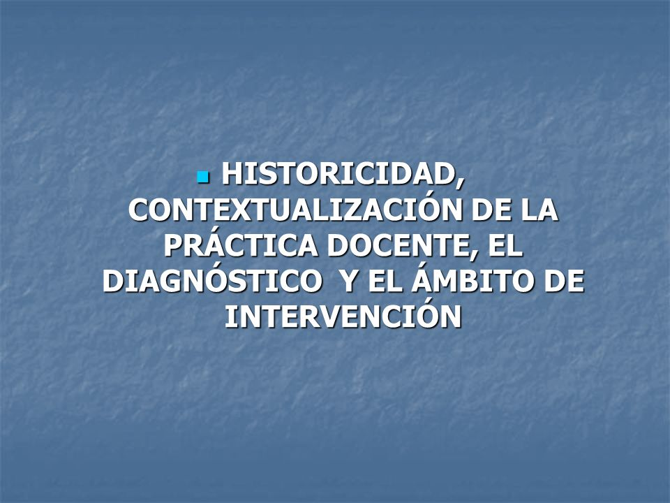 HISTORICIDAD, CONTEXTUALIZACIÓN DE LA PRÁCTICA DOCENTE, EL DIAGNÓSTICO Y EL ÁMBITO DE INTERVENCIÓN