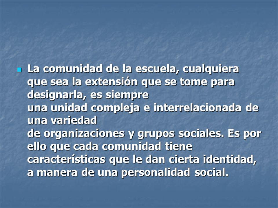 La comunidad de la escuela, cualquiera que sea la extensión que se tome para designarla, es siempre una unidad compleja e interrelacionada de una variedad de organizaciones y grupos sociales. Es por ello que cada comunidad tiene características que le dan cierta identidad, a manera de una personalidad social.