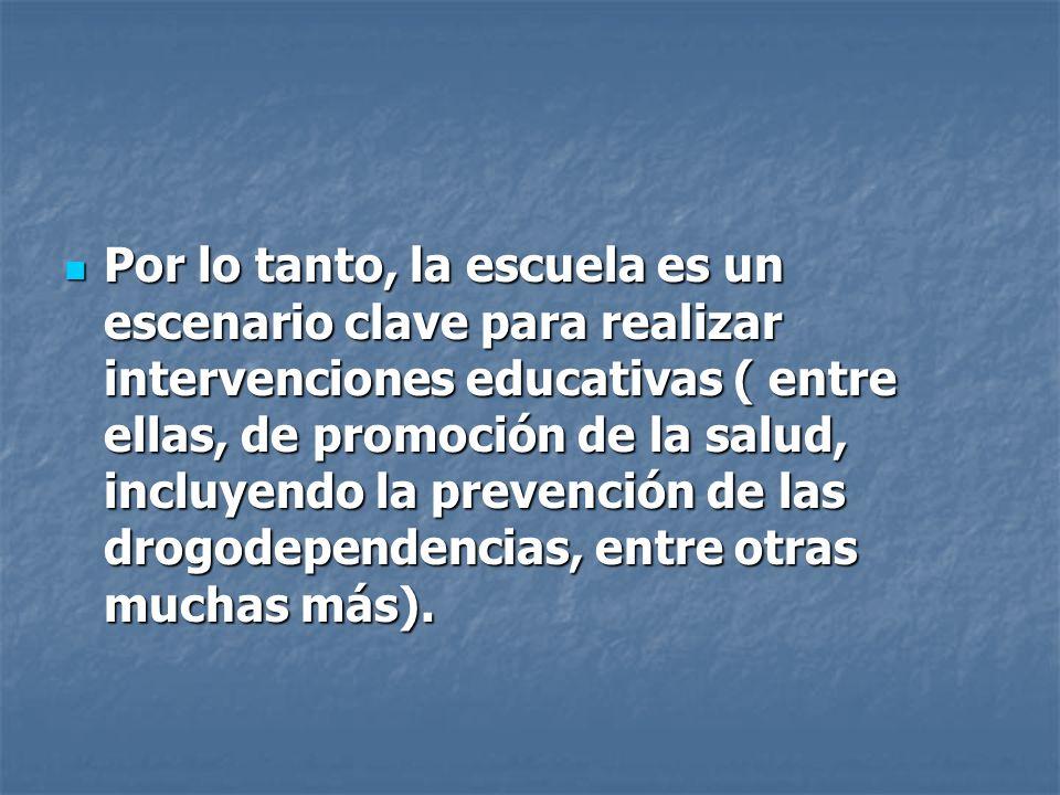 Por lo tanto, la escuela es un escenario clave para realizar intervenciones educativas ( entre ellas, de promoción de la salud, incluyendo la prevención de las drogodependencias, entre otras muchas más).