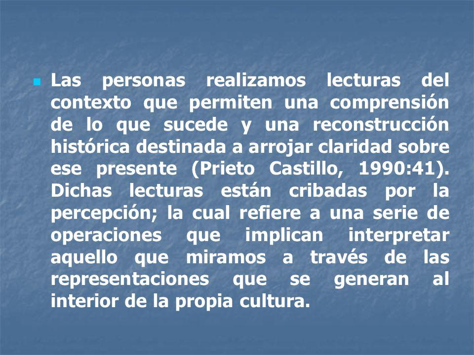 Las personas realizamos lecturas del contexto que permiten una comprensión de lo que sucede y una reconstrucción histórica destinada a arrojar claridad sobre ese presente (Prieto Castillo, 1990:41).