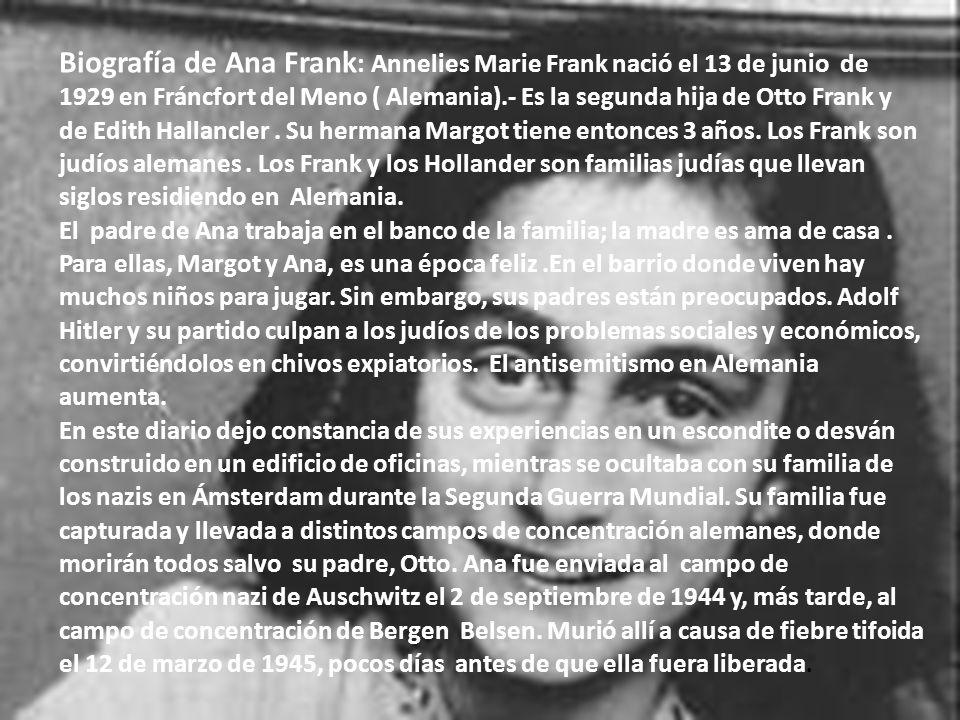 Biografía de Ana Frank: Annelies Marie Frank nació el 13 de junio de 1929 en Fráncfort del Meno ( Alemania).- Es la segunda hija de Otto Frank y de Edith Hallancler . Su hermana Margot tiene entonces 3 años. Los Frank son judíos alemanes . Los Frank y los Hollander son familias judías que llevan siglos residiendo en Alemania.