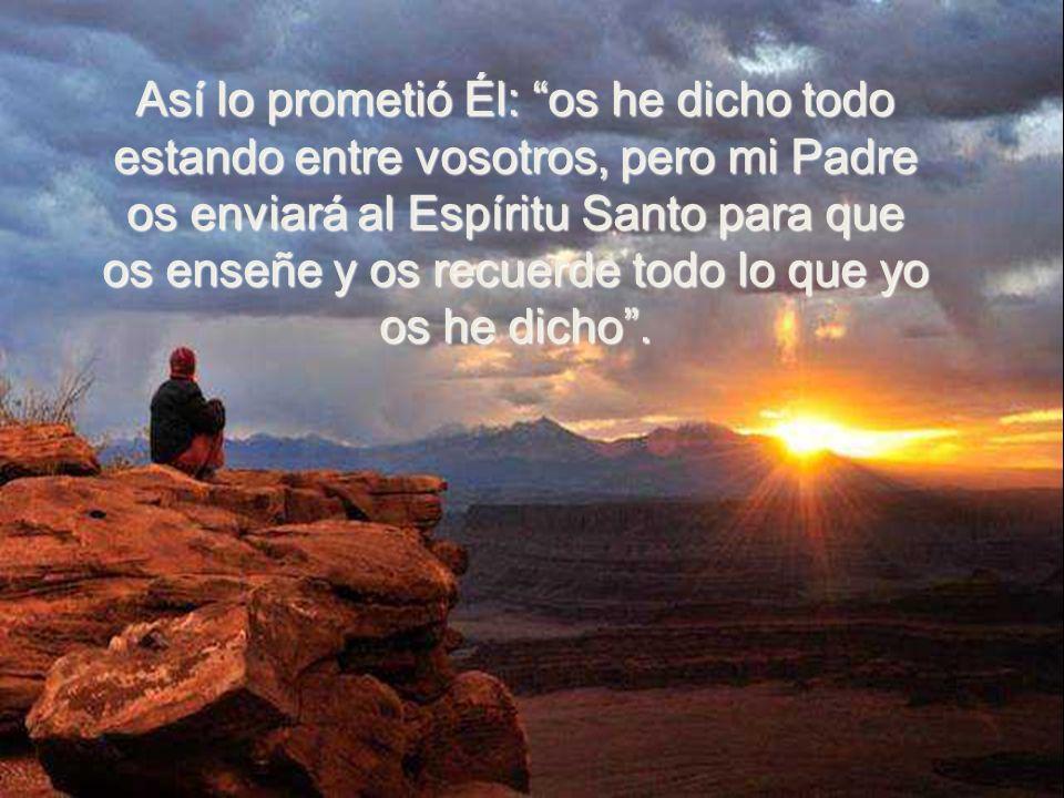 Así lo prometió Él: os he dicho todo estando entre vosotros, pero mi Padre os enviará al Espíritu Santo para que os enseñe y os recuerde todo lo que yo os he dicho .