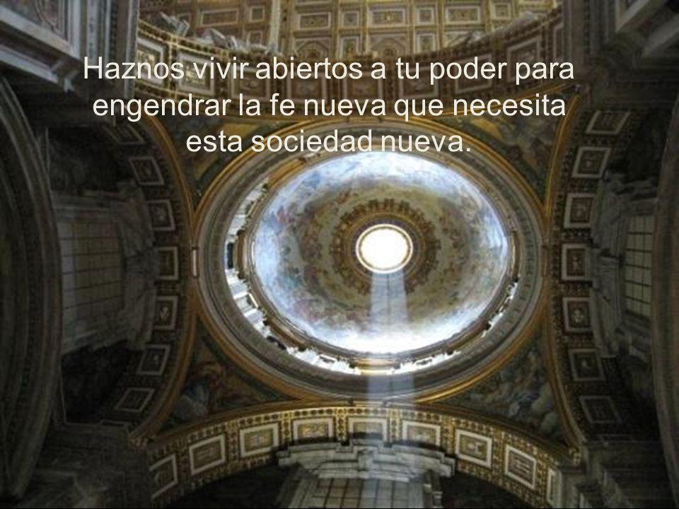Haznos vivir abiertos a tu poder para engendrar la fe nueva que necesita esta sociedad nueva.