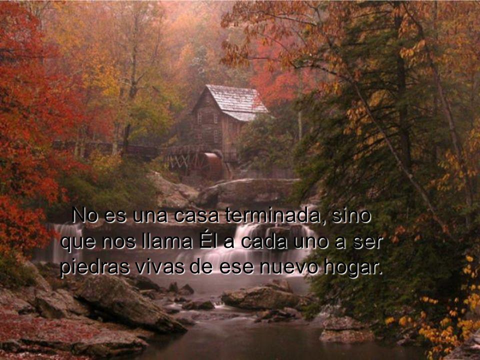 No es una casa terminada, sino que nos llama Él a cada uno a ser piedras vivas de ese nuevo hogar.