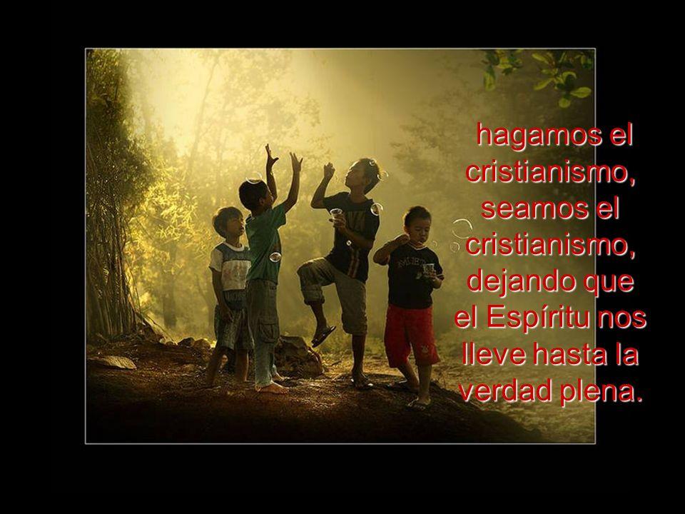 hagamos el cristianismo, seamos el cristianismo, dejando que el Espíritu nos lleve hasta la verdad plena.