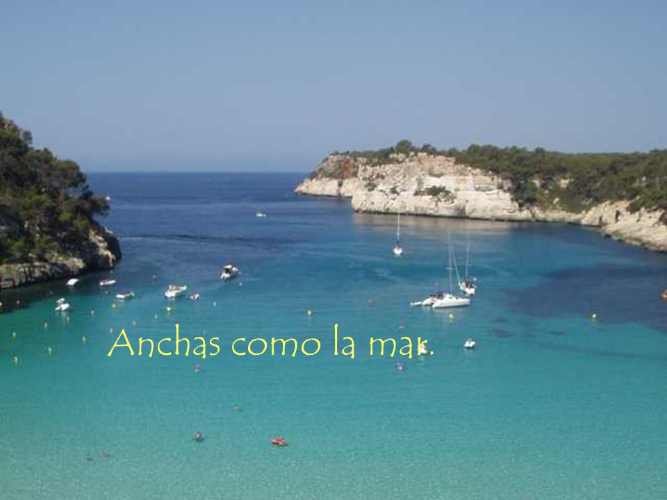 Anchas como la mar.