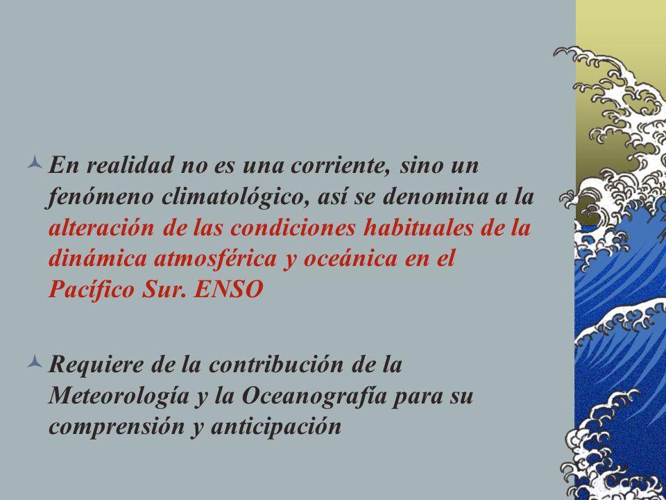 En realidad no es una corriente, sino un fenómeno climatológico, así se denomina a la alteración de las condiciones habituales de la dinámica atmosférica y oceánica en el Pacífico Sur. ENSO