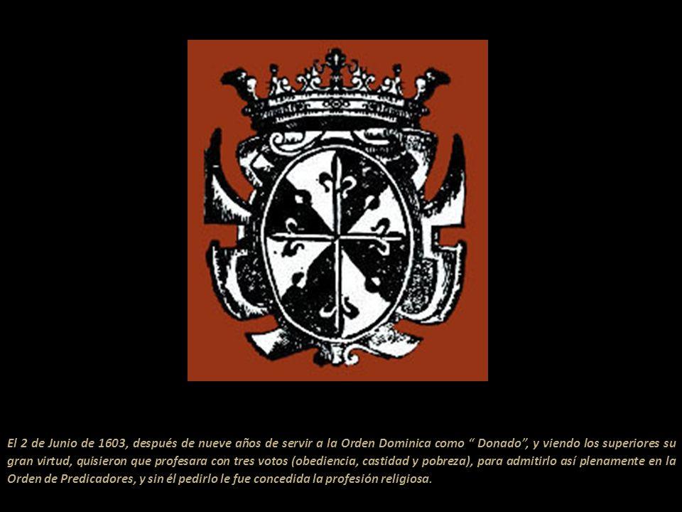 El 2 de Junio de 1603, después de nueve años de servir a la Orden Dominica como Donado , y viendo los superiores su gran virtud, quisieron que profesara con tres votos (obediencia, castidad y pobreza), para admitirlo así plenamente en la Orden de Predicadores, y sin él pedirlo le fue concedida la profesión religiosa.