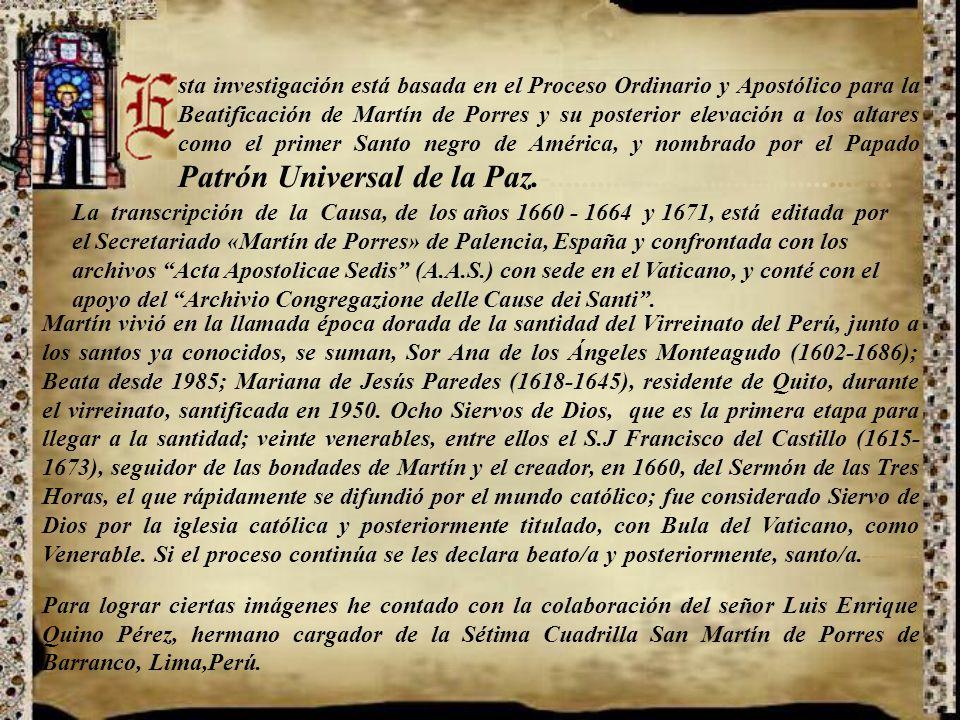 sta investigación está basada en el Proceso Ordinario y Apostólico para la Beatificación de Martín de Porres y su posterior elevación a los altares como el primer Santo negro de América, y nombrado por el Papado Patrón Universal de la Paz.-...........................................