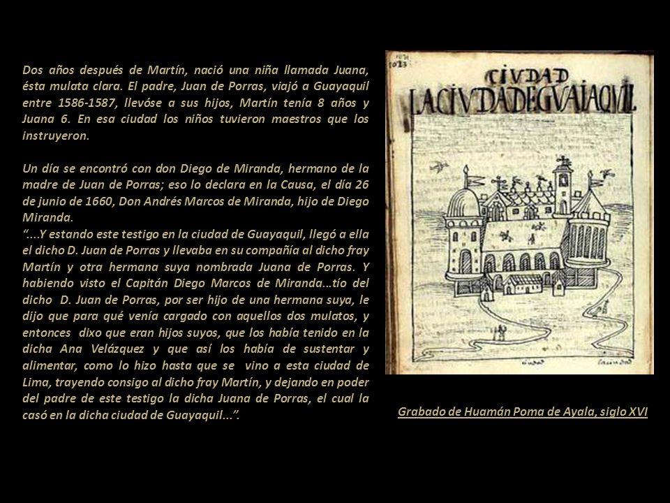 Dos años después de Martín, nació una niña llamada Juana, ésta mulata clara. El padre, Juan de Porras, viajó a Guayaquil entre 1586-1587, llevóse a sus hijos, Martín tenía 8 años y Juana 6. En esa ciudad los niños tuvieron maestros que los instruyeron.