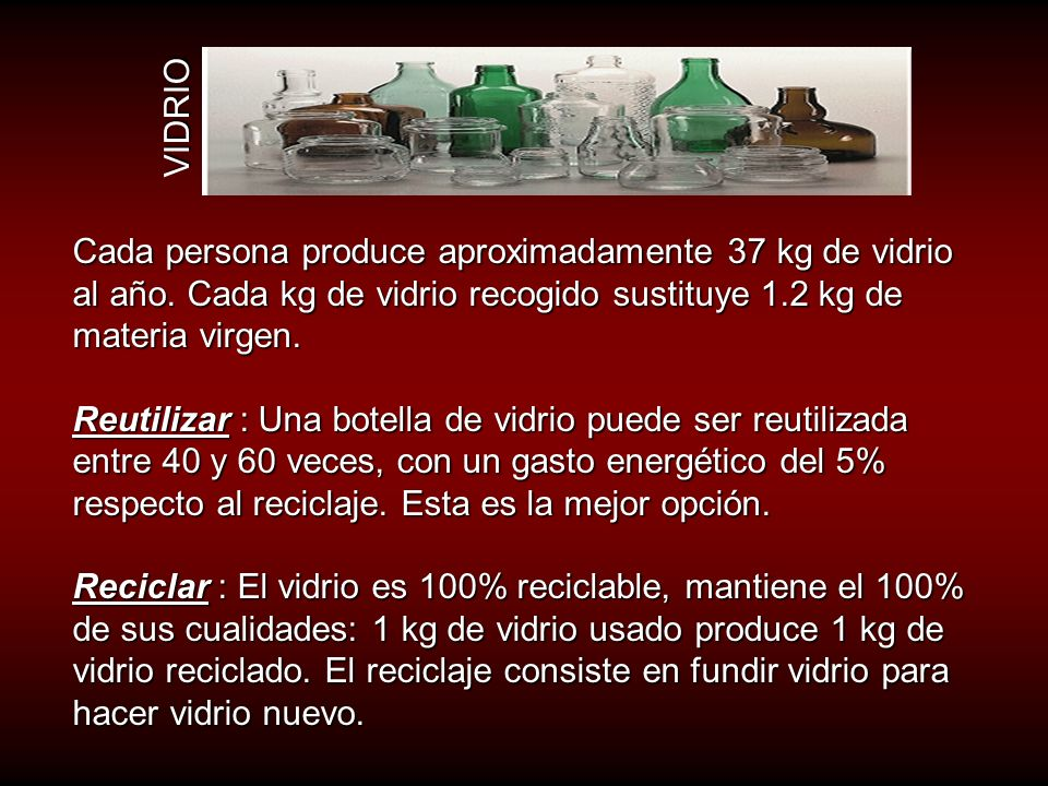 VIDRIO Cada persona produce aproximadamente 37 kg de vidrio al año. Cada kg de vidrio recogido sustituye 1.2 kg de materia virgen.