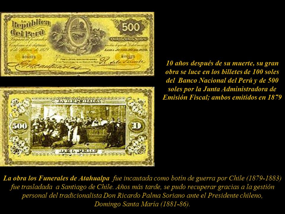 10 años después de su muerte, su gran obra se luce en los billetes de 100 soles del Banco Nacional del Perú y de 500 soles por la Junta Administradora de Emisión Fiscal; ambos emitidos en 1879