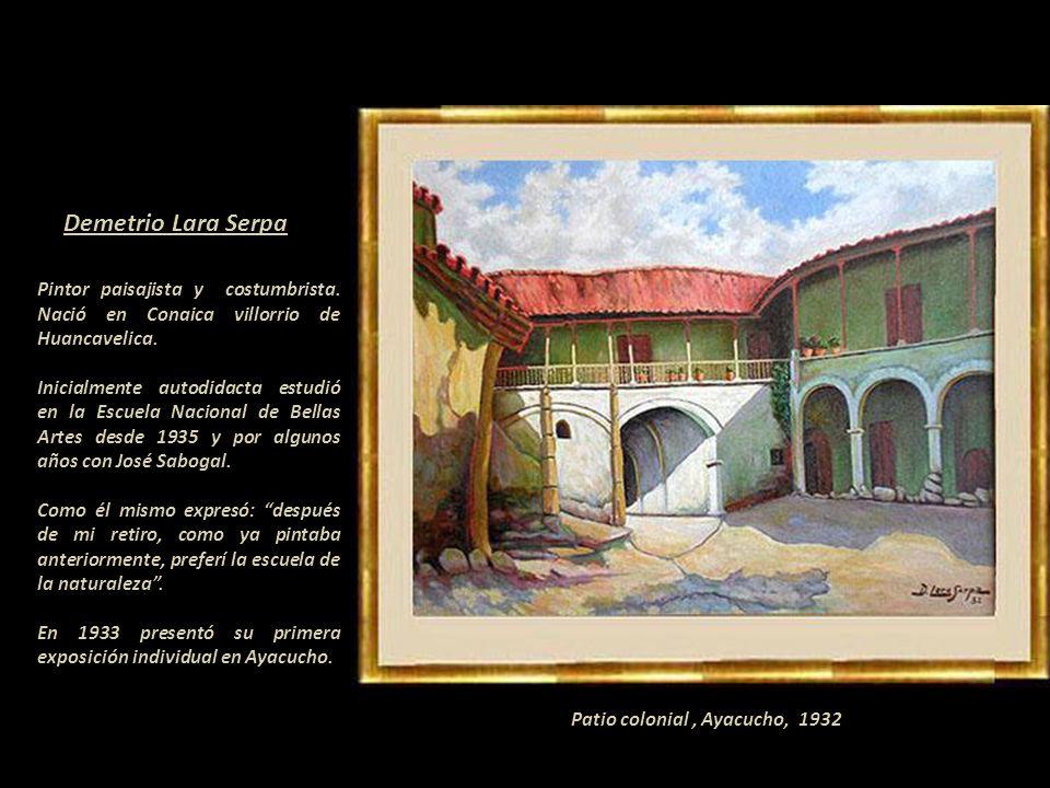 Demetrio Lara Serpa Pintor paisajista y costumbrista. Nació en Conaica villorrio de Huancavelica.