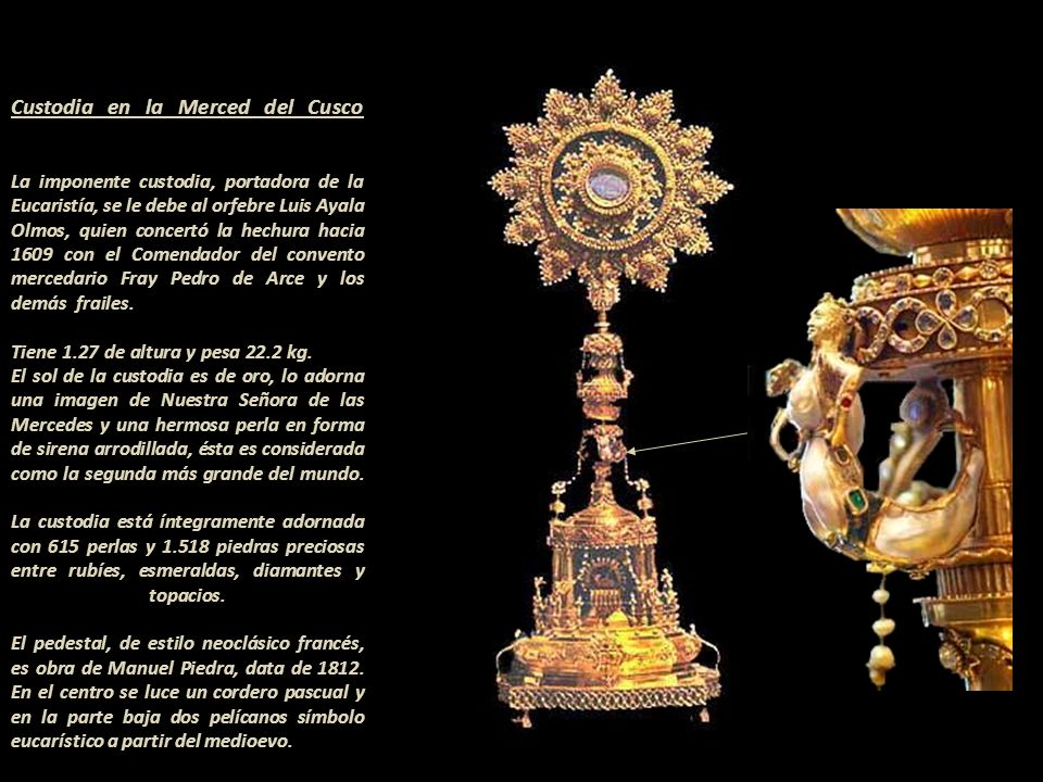 Custodia en la Merced del Cusco La imponente custodia, portadora de la Eucaristía, se le debe al orfebre Luis Ayala Olmos, quien concertó la hechura hacia 1609 con el Comendador del convento mercedario Fray Pedro de Arce y los demás frailes.