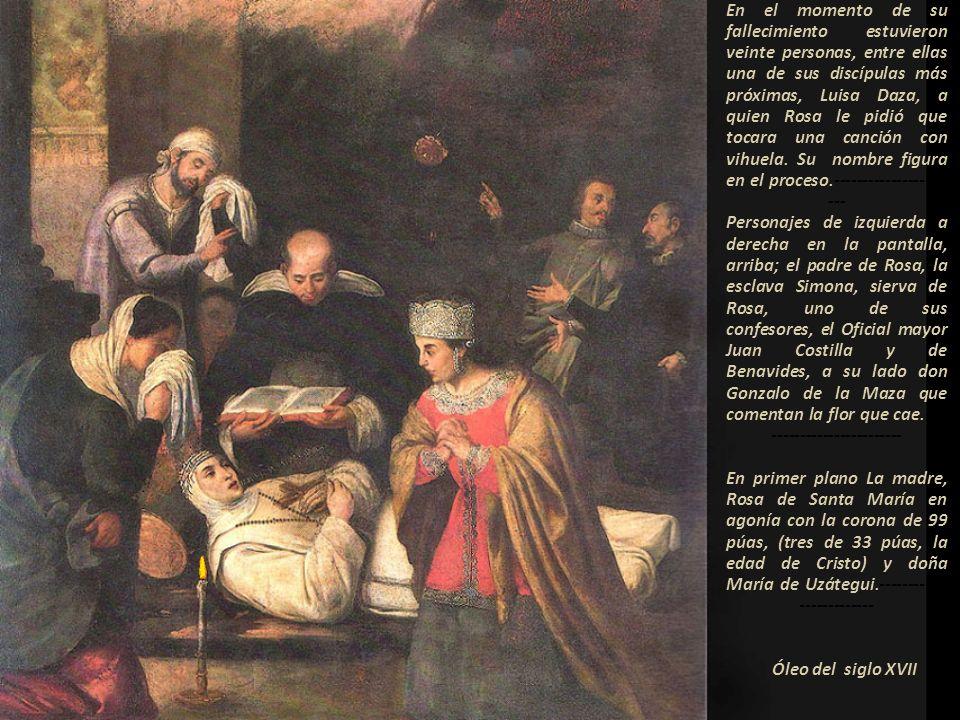 En el momento de su fallecimiento estuvieron veinte personas, entre ellas una de sus discípulas más próximas, Luisa Daza, a quien Rosa le pidió que tocara una canción con vihuela. Su nombre figura en el proceso.----------------------- Personajes de izquierda a derecha en la pantalla, arriba; el padre de Rosa, la esclava Simona, sierva de Rosa, uno de sus confesores, el Oficial mayor Juan Costilla y de Benavides, a su lado don Gonzalo de la Maza que comentan la flor que cae.--------------------------- En primer plano La madre, Rosa de Santa María en agonía con la corona de 99 púas, (tres de 33 púas, la edad de Cristo) y doña María de Uzátegui.-------------------------