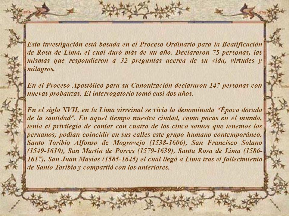 Esta investigación está basada en el Proceso Ordinario para la Beatificación de Rosa de Lima, el cual duró más de un año. Declararon 75 personas, las mismas que respondieron a 32 preguntas acerca de su vida, virtudes y milagros.