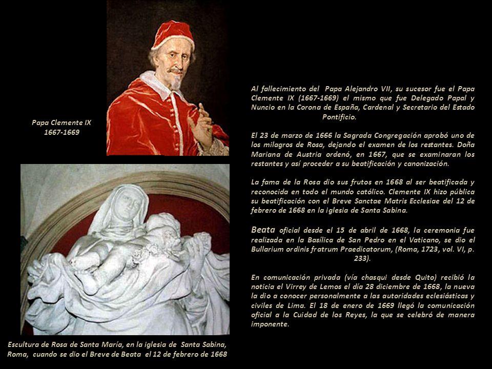 Al fallecimiento del Papa Alejandro VII, su sucesor fue el Papa Clemente IX (1667-1669) el mismo que fue Delegado Papal y Nuncio en la Corona de España, Cardenal y Secretario del Estado Pontificio..------------------ El 23 de marzo de 1666 la Sagrada Congregación aprobó uno de los milagros de Rosa, dejando el examen de los restantes. Doña Mariana de Austria ordenó, en 1667, que se examinaran los restantes y así proceder a su beatificación y canonización.------------------------------------- La fama de la Rosa dio sus frutos en 1668 al ser beatificada y reconocida en todo el mundo católico. Clemente IX hizo pública su beatificación con el Breve Sanctae Matris Ecclesiae del 12 de febrero de 1668 en la iglesia de Santa Sabina.-- ------------------------ Beata oficial desde el 15 de abril de 1668, la ceremonia fue realizada en la Basílica de San Pedro en el Vaticano, se dio el Bullarium ordinis fratrum Praedicatorum, (Roma, 1723, vol. VI, p. 233). ---------------------------------------------------------------------------------- En comunicación privada (vía chasqui desde Quito) recibió la noticia el Virrey de Lemos el día 28 diciembre de 1668, la nueva la dio a conocer personalmente a las autoridades eclesiásticas y civiles de Lima. El 18 de enero de 1669 llegó la comunicación oficial a la Cuidad de los Reyes, la que se celebró de manera imponente. --