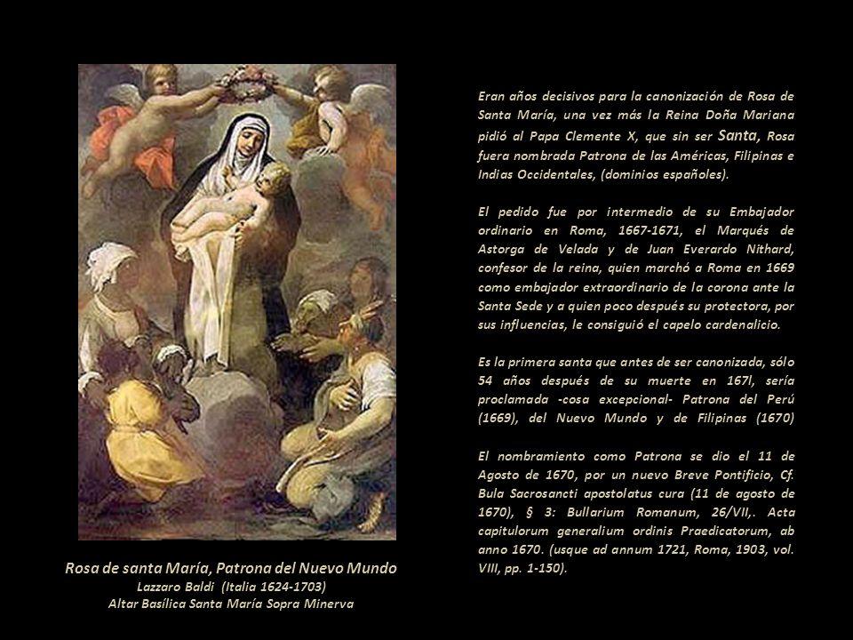 Eran años decisivos para la canonización de Rosa de Santa María, una vez más la Reina Doña Mariana pidió al Papa Clemente X, que sin ser Santa, Rosa fuera nombrada Patrona de las Américas, Filipinas e Indias Occidentales, (dominios españoles).--------------- El pedido fue por intermedio de su Embajador ordinario en Roma, 1667-1671, el Marqués de Astorga de Velada y de Juan Everardo Nithard, confesor de la reina, quien marchó a Roma en 1669 como embajador extraordinario de la corona ante la Santa Sede y a quien poco después su protectora, por sus influencias, le consiguió el capelo cardenalicio. -- Es la primera santa que antes de ser canonizada, sólo 54 años después de su muerte en 167l, sería proclamada -cosa excepcional- Patrona del Perú (1669), del Nuevo Mundo y de Filipinas (1670) El nombramiento como Patrona se dio el 11 de Agosto de 1670, por un nuevo Breve Pontificio, Cf. Bula Sacrosancti apostolatus cura (11 de agosto de 1670), § 3: Bullarium Romanum, 26/VII,. Acta capitulorum generalium ordinis Praedicatorum, ab anno 1670. (usque ad annum 1721, Roma, 1903, vol. VIII, pp. 1-150).----------------------------------------------------