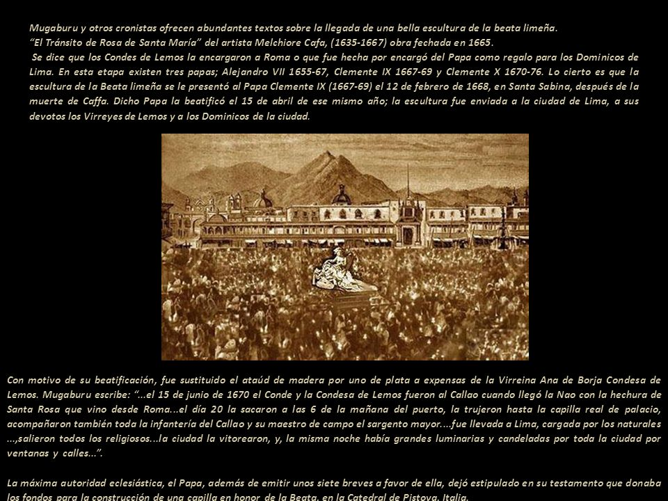 Mugaburu y otros cronistas ofrecen abundantes textos sobre la llegada de una bella escultura de la beata limeña.------------------------ El Tránsito de Rosa de Santa María del artista Melchiore Cafa, (1635-1667) obra fechada en 1665.------------------------------------------- Se dice que los Condes de Lemos la encargaron a Roma o que fue hecha por encargó del Papa como regalo para los Dominicos de Lima. En esta etapa existen tres papas; Alejandro VII 1655-67, Clemente IX 1667-69 y Clemente X 1670-76. Lo cierto es que la escultura de la Beata limeña se le presentó al Papa Clemente IX (1667-69) el 12 de febrero de 1668, en Santa Sabina, después de la muerte de Caffa. Dicho Papa la beatificó el 15 de abril de ese mismo año; la escultura fue enviada a la ciudad de Lima, a sus devotos los Virreyes de Lemos y a los Dominicos de la ciudad.------------------------------------------------------------------------------------------------
