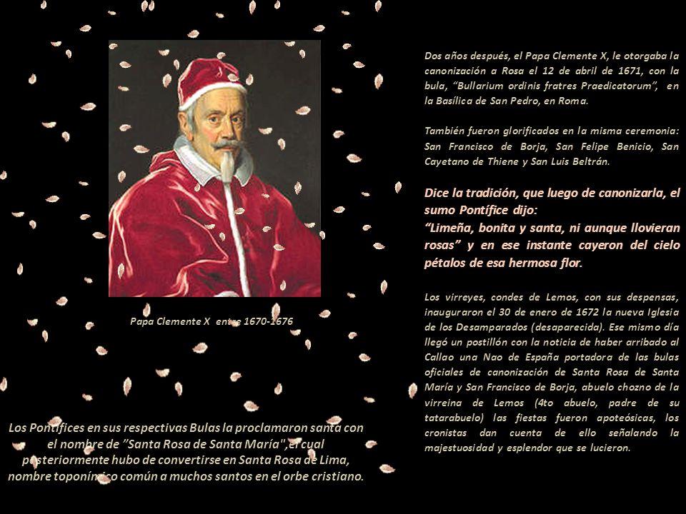 Dos años después, el Papa Clemente X, le otorgaba la canonización a Rosa el 12 de abril de 1671, con la bula, Bullarium ordinis fratres Praedicatorum , en la Basílica de San Pedro, en Roma.--------------------------------------------------------------------------------------------------- También fueron glorificados en la misma ceremonia: San Francisco de Borja, San Felipe Benicio, San Cayetano de Thiene y San Luis Beltrán.-------------------------------------------------------------------------------------- --- Dice la tradición, que luego de canonizarla, el sumo Pontífice dijo: ---------------------------------- Limeña, bonita y santa, ni aunque llovieran rosas y en ese instante cayeron del cielo pétalos de esa hermosa flor.------------------------ Los virreyes, condes de Lemos, con sus despensas, inauguraron el 30 de enero de 1672 la nueva Iglesia de los Desamparados (desaparecida). Ese mismo día llegó un postillón con la noticia de haber arribado al Callao una Nao de España portadora de las bulas oficiales de canonización de Santa Rosa de Santa María y San Francisco de Borja, abuelo chozno de la virreina de Lemos (4to abuelo, padre de su tatarabuelo) las fiestas fueron apoteósicas, los cronistas dan cuenta de ello señalando la majestuosidad y esplendor que se lucieron.------------.----------------------------------