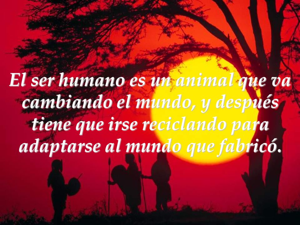 El ser humano es un animal que va cambiando el mundo, y después tiene que irse reciclando para adaptarse al mundo que fabricó.