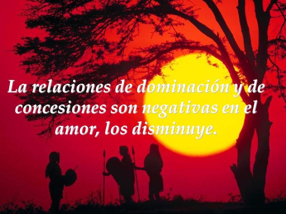 La relaciones de dominación y de concesiones son negativas en el amor, los disminuye.