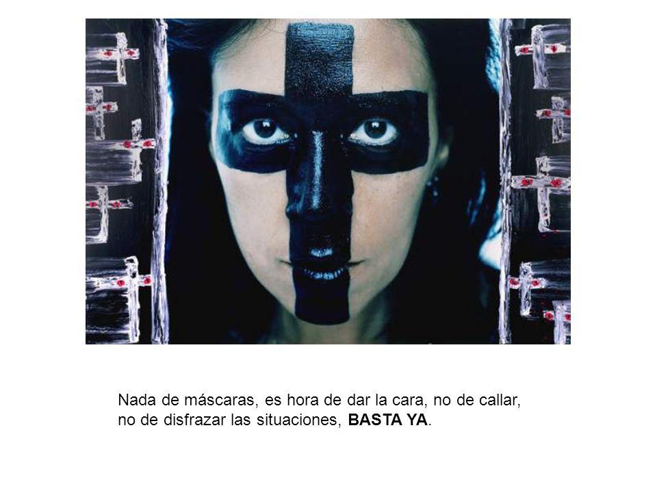 Nada de máscaras, es hora de dar la cara, no de callar, no de disfrazar las situaciones, BASTA YA.