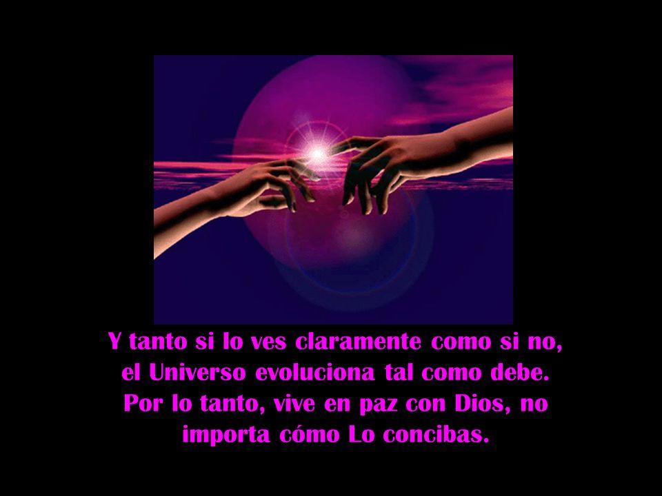 Y tanto si lo ves claramente como si no, el Universo evoluciona tal como debe.