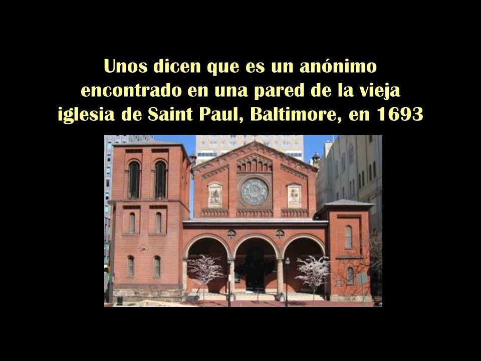 Unos dicen que es un anónimo encontrado en una pared de la vieja iglesia de Saint Paul, Baltimore, en 1693