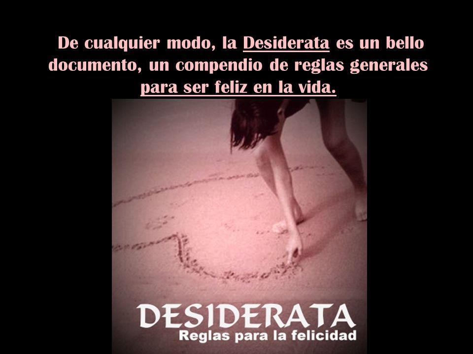 De cualquier modo, la Desiderata es un bello documento, un compendio de reglas generales para ser feliz en la vida.