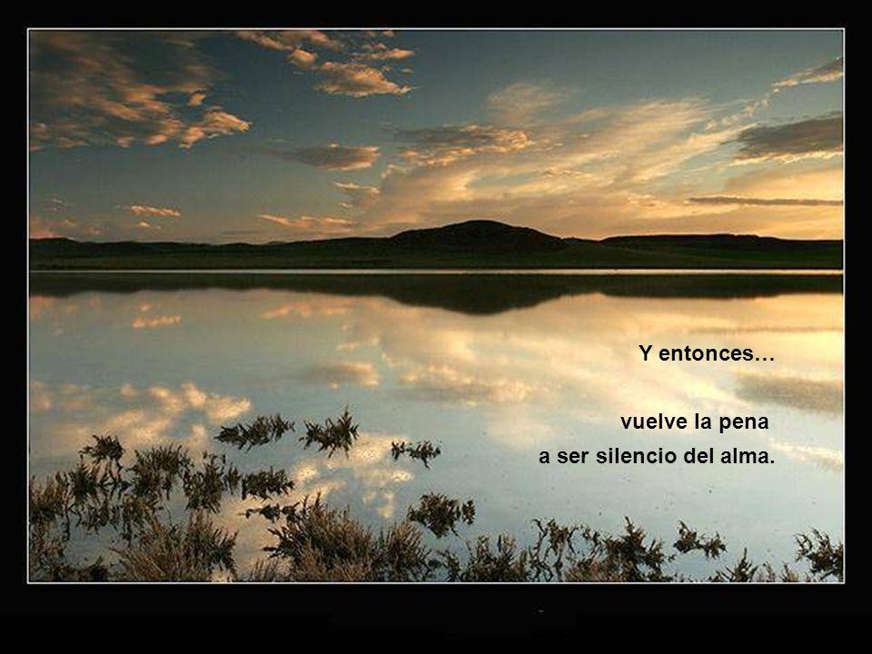 Y entonces… vuelve la pena a ser silencio del alma.