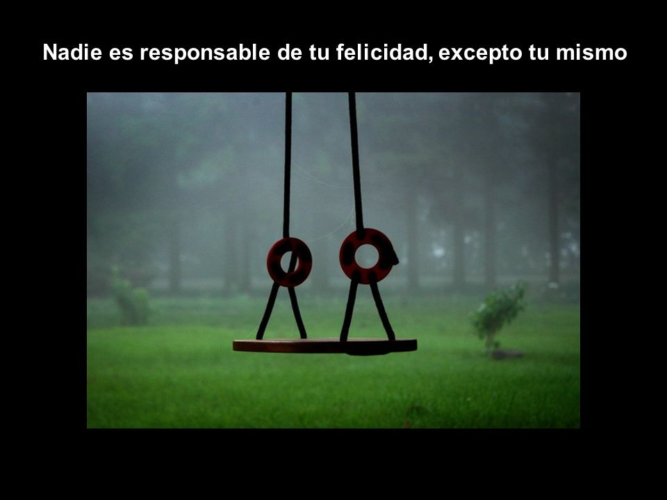 Nadie es responsable de tu felicidad, excepto tu mismo