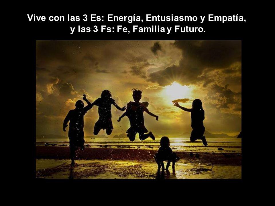 Vive con las 3 Es: Energía, Entusiasmo y Empatía, y las 3 Fs: Fe, Familia y Futuro.