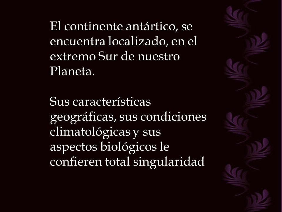 El continente antártico, se encuentra localizado, en el extremo Sur de nuestro Planeta.