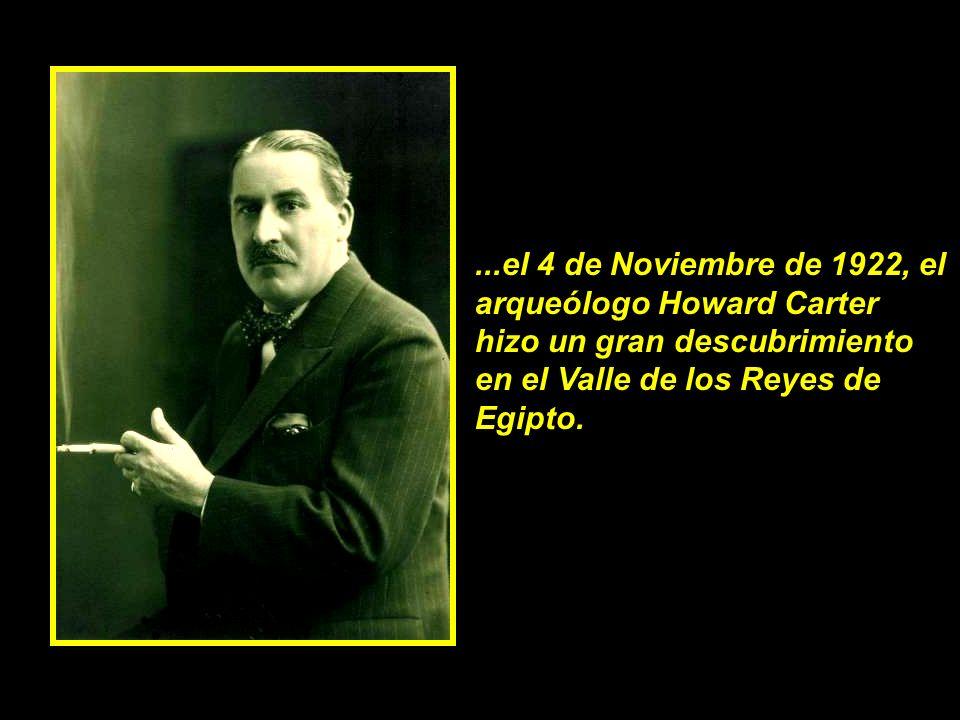 ...el 4 de Noviembre de 1922, el arqueólogo Howard Carter hizo un gran descubrimiento en el Valle de los Reyes de Egipto.