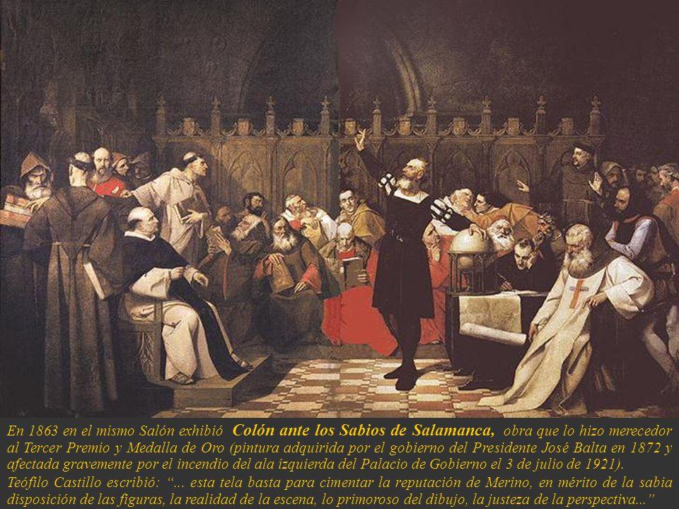 En 1863 en el mismo Salón exhibió Colón ante los Sabios de Salamanca, obra que lo hizo merecedor al Tercer Premio y Medalla de Oro (pintura adquirida por el gobierno del Presidente José Balta en 1872 y afectada gravemente por el incendio del ala izquierda del Palacio de Gobierno el 3 de julio de 1921).