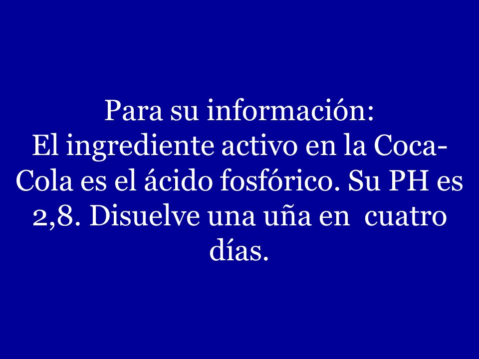 Para su información: El ingrediente activo en la Coca-Cola es el ácido fosfórico.