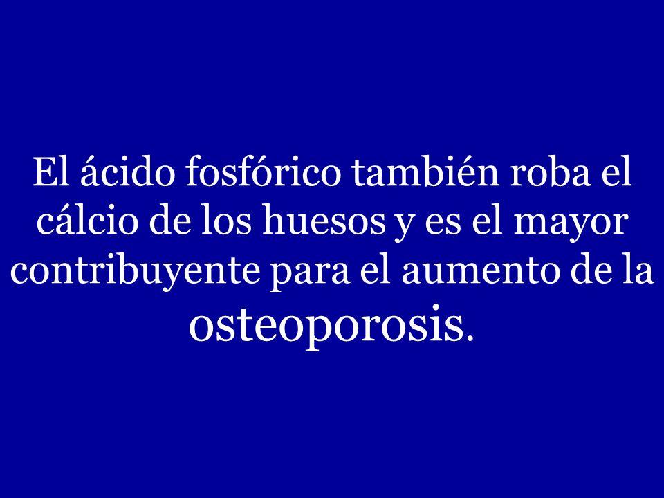 El ácido fosfórico también roba el cálcio de los huesos y es el mayor contribuyente para el aumento de la osteoporosis.