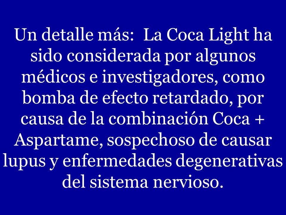Un detalle más: La Coca Light ha sido considerada por algunos médicos e investigadores, como bomba de efecto retardado, por causa de la combinación Coca + Aspartame, sospechoso de causar lupus y enfermedades degenerativas del sistema nervioso.
