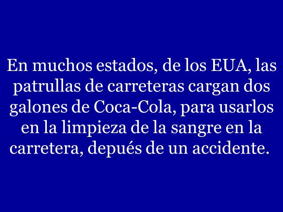 En muchos estados, de los EUA, las patrullas de carreteras cargan dos galones de Coca-Cola, para usarlos en la limpieza de la sangre en la carretera, depués de un accidente.